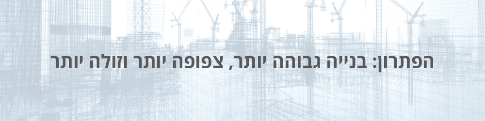 הפתרון: בנייה גבוהה יותר, צפופה יותר וזולה יותר בתהליך המכונה התחדשות עירונית